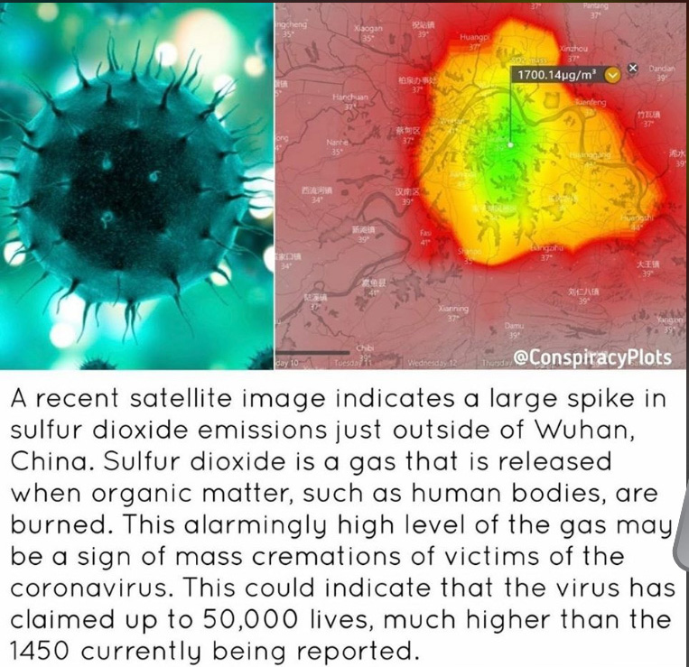 "Two images side by side, on the left a closeup image of a virus. On the right, a satellite image showing a region of China with a glowing red area. Beneath the two images a caption reads ""A recent satellite image indicates a large spike in sulfur dioxide emissions just outside Wuhan, China. Sulfur dioxide is a gas that is released when organic matter, such as human bodies, are burned. This alarmingly high level of the gas may be a sign of mass cremations of victims of the coronavirus. This could indicate that the virus has claimed up to 50,000 lives, much higher than the 1450 currently being reported."""